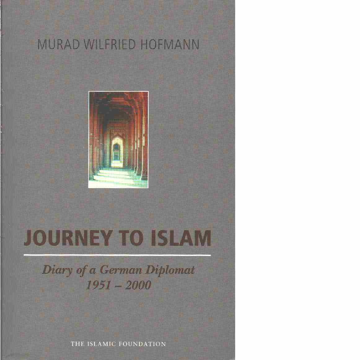 Journey to Islam: Diary of a German Diplomat 1951-2000 - Hoffman, Murad Wilfred