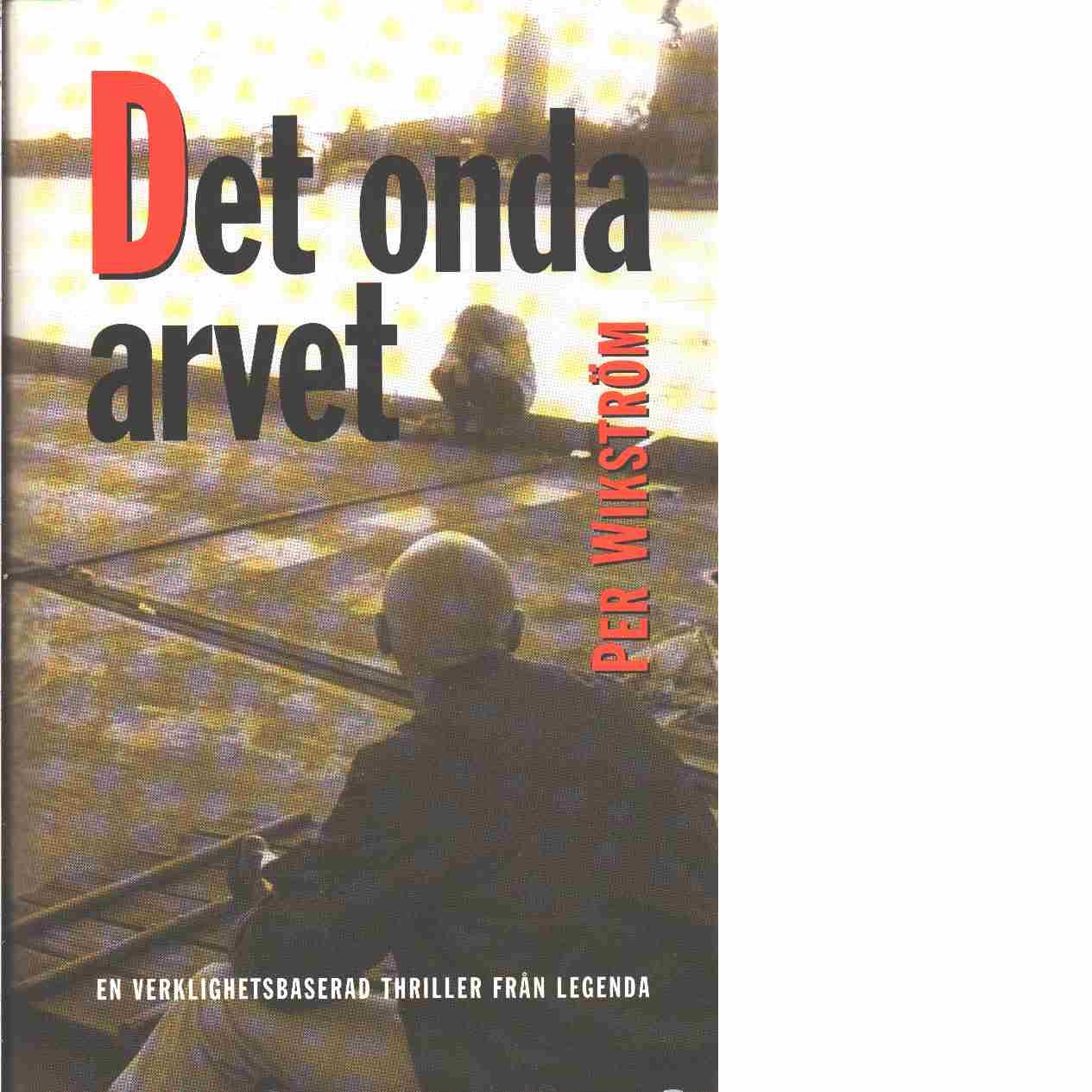 Det onda arvet : en verklighetsbaserad thriller  - Wikström, Per