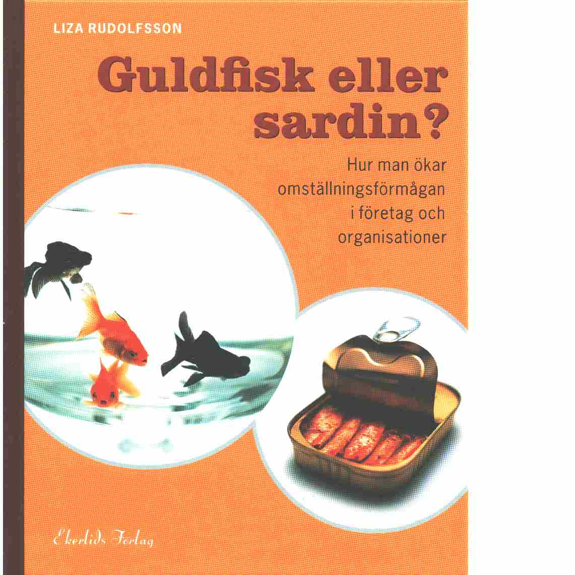 Guldfisk eller sardin? : hur man ökar omställningsförmågan i företag och organisationer  - Rudolfsson, Liza
