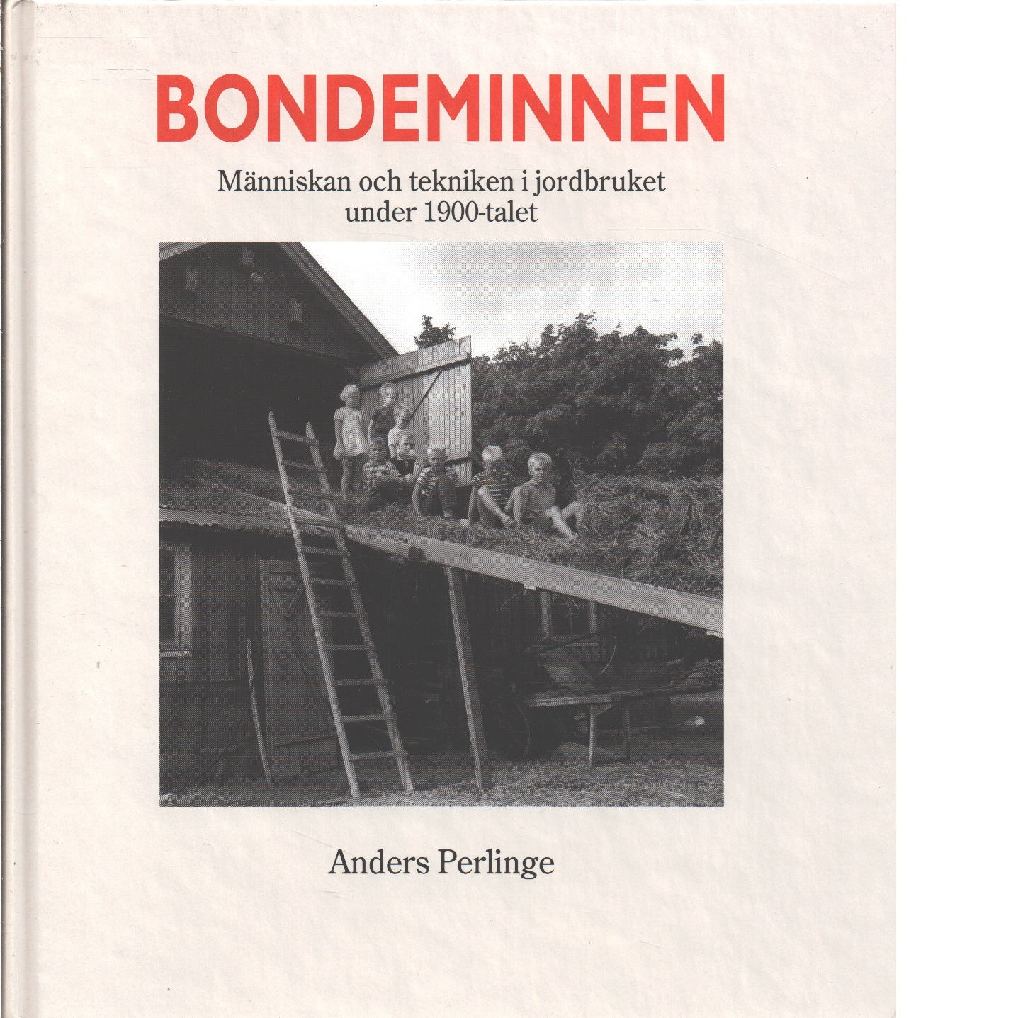 Bondeminnen : människan och tekniken i jordbruket under 1900-talet - Perlinge, Anders