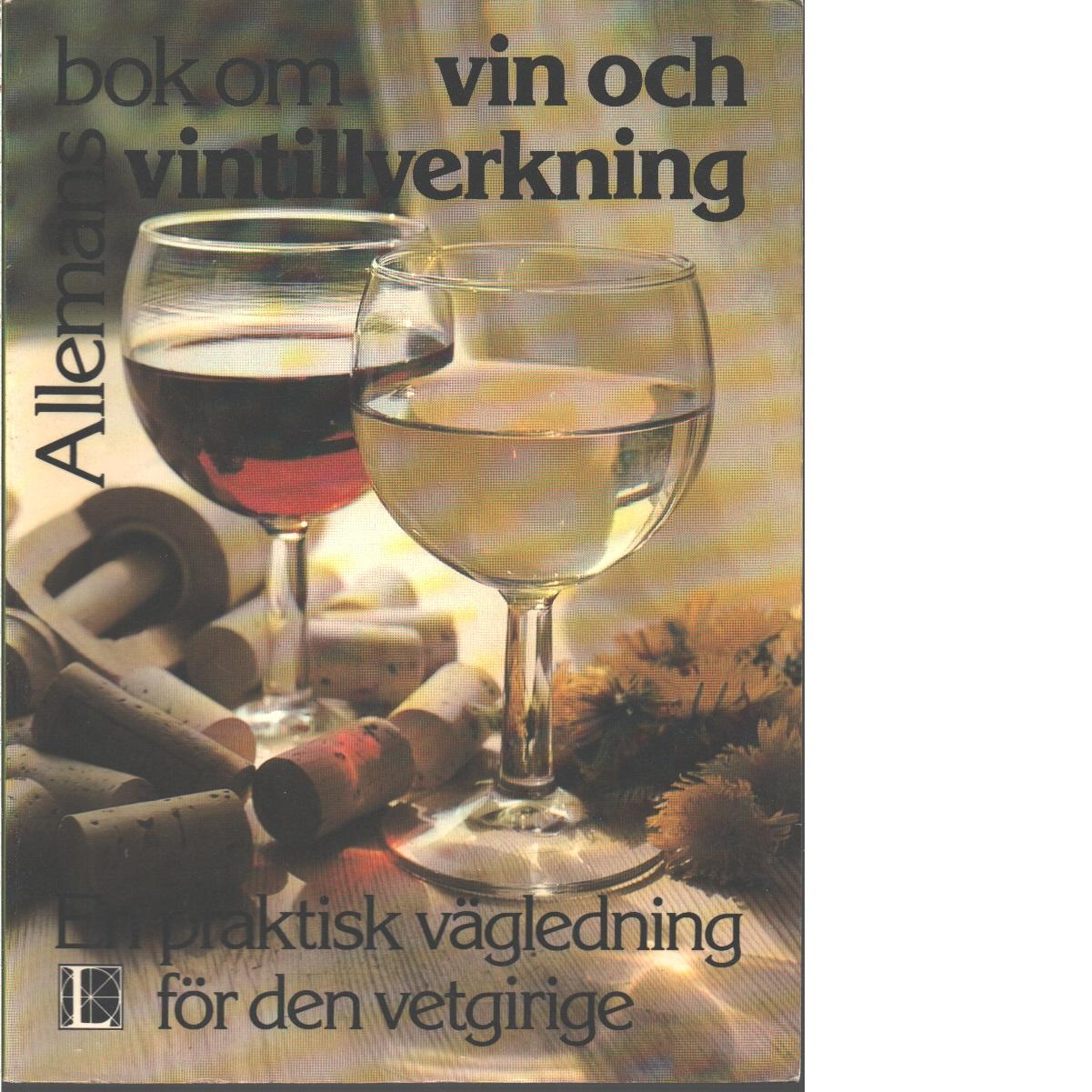 Allemans bok om vin och vintillverkning : [en praktisk vägledning för den vetgirige] - Wicks, Keith