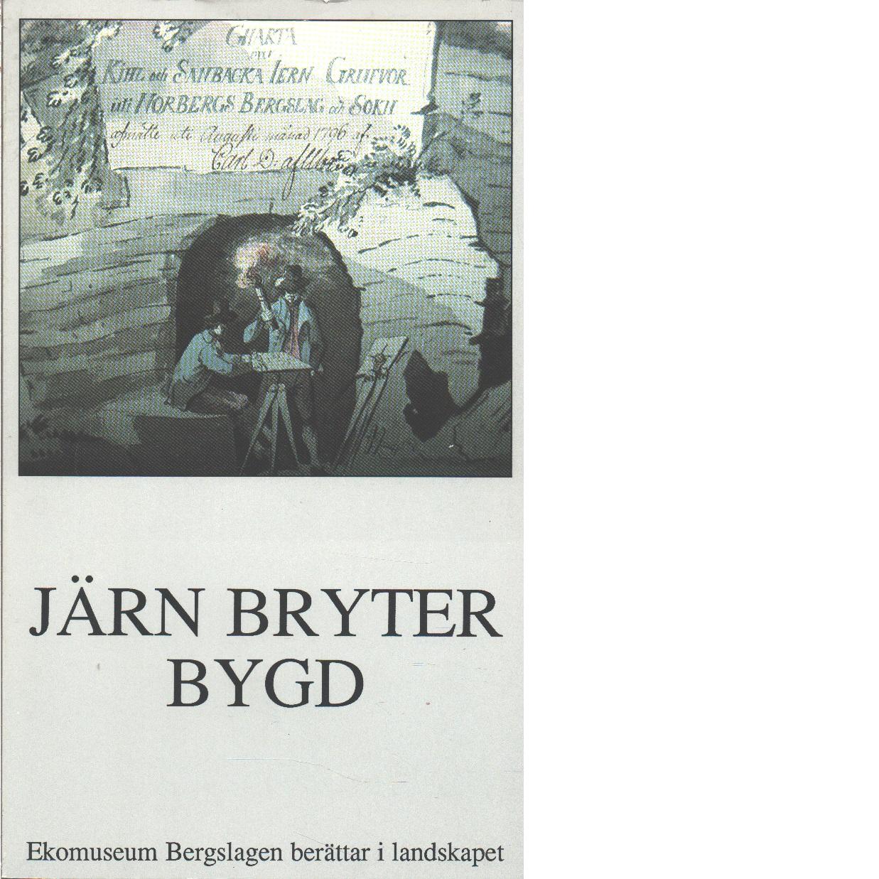 Järn bryter bygd : [Ekomuseum Bergslagen berättar i landskapet] - Sörenson, Ulf och Backlund, Ann-Charlotte