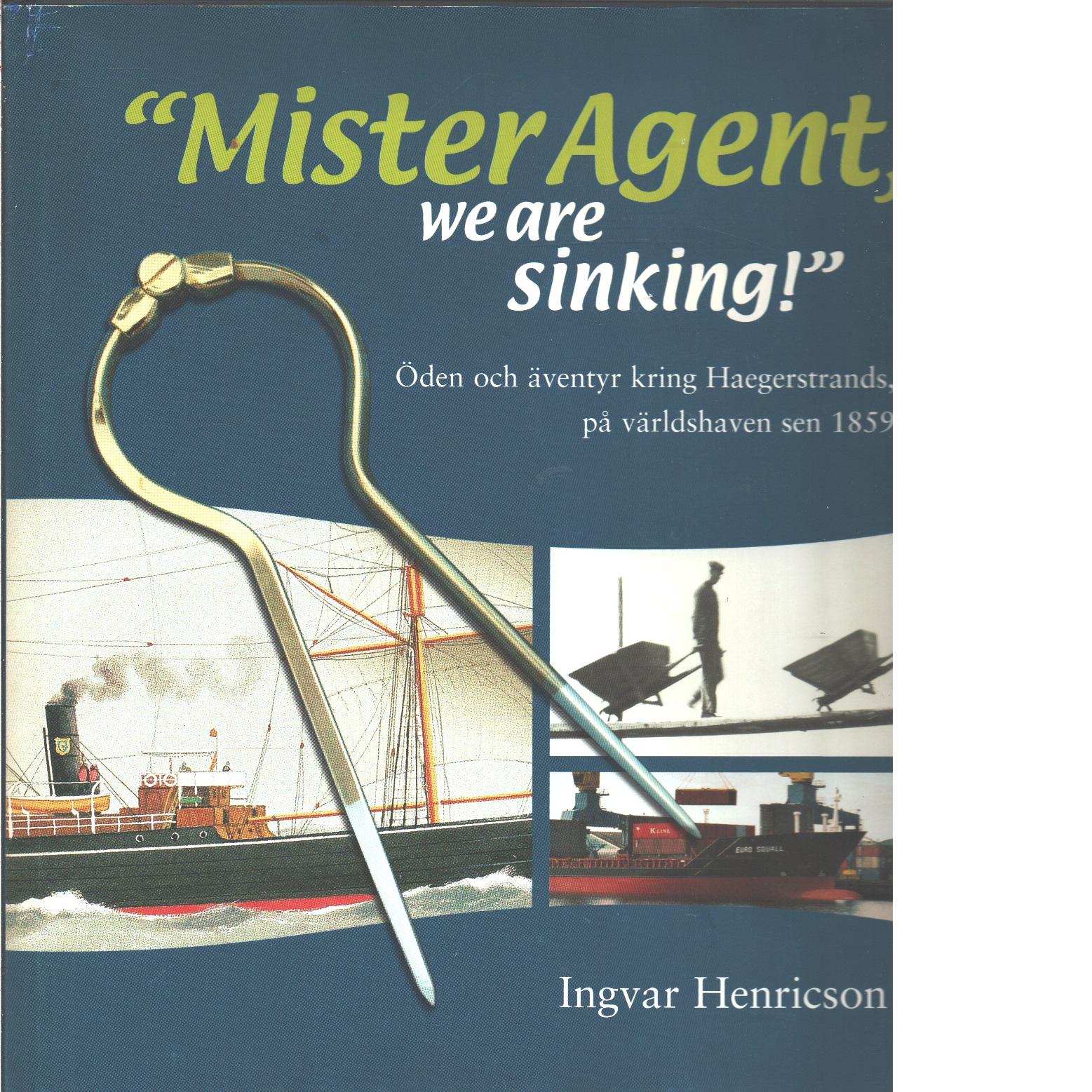 """""""Mister Agent, we are sinking!"""" : öden och äventyr kring Haegerstrands, på världshaven sen 1859  - Henricson, Ingvar"""