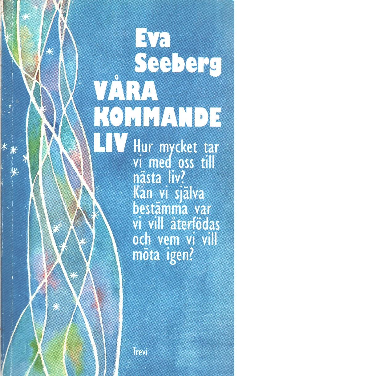 Våra kommande liv : [hur mycket tar vi med oss till nästa liv?] - Seeberg, Eva