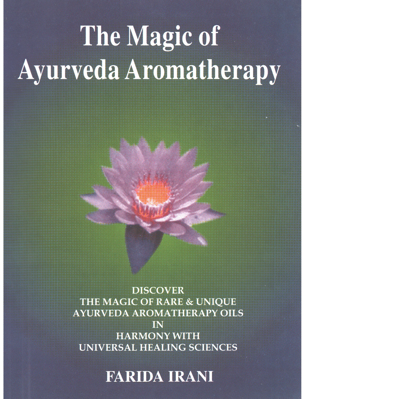 The Magic of Ayurveda Aromatherapy: Discover the Magic & Rare & Unique Ayurveda Aromatherapy Oils in Harmony with Universal Healing Success  - Irani, Farida