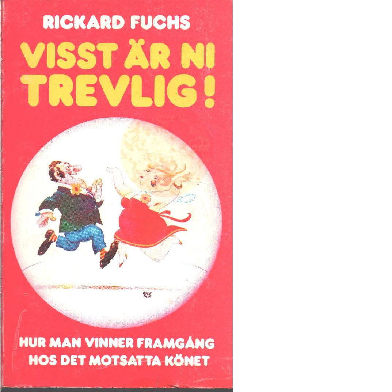 Visst är ni trevlig! : hur man vinner framgång hos det motsatta könet  - Fuchs, Rickard