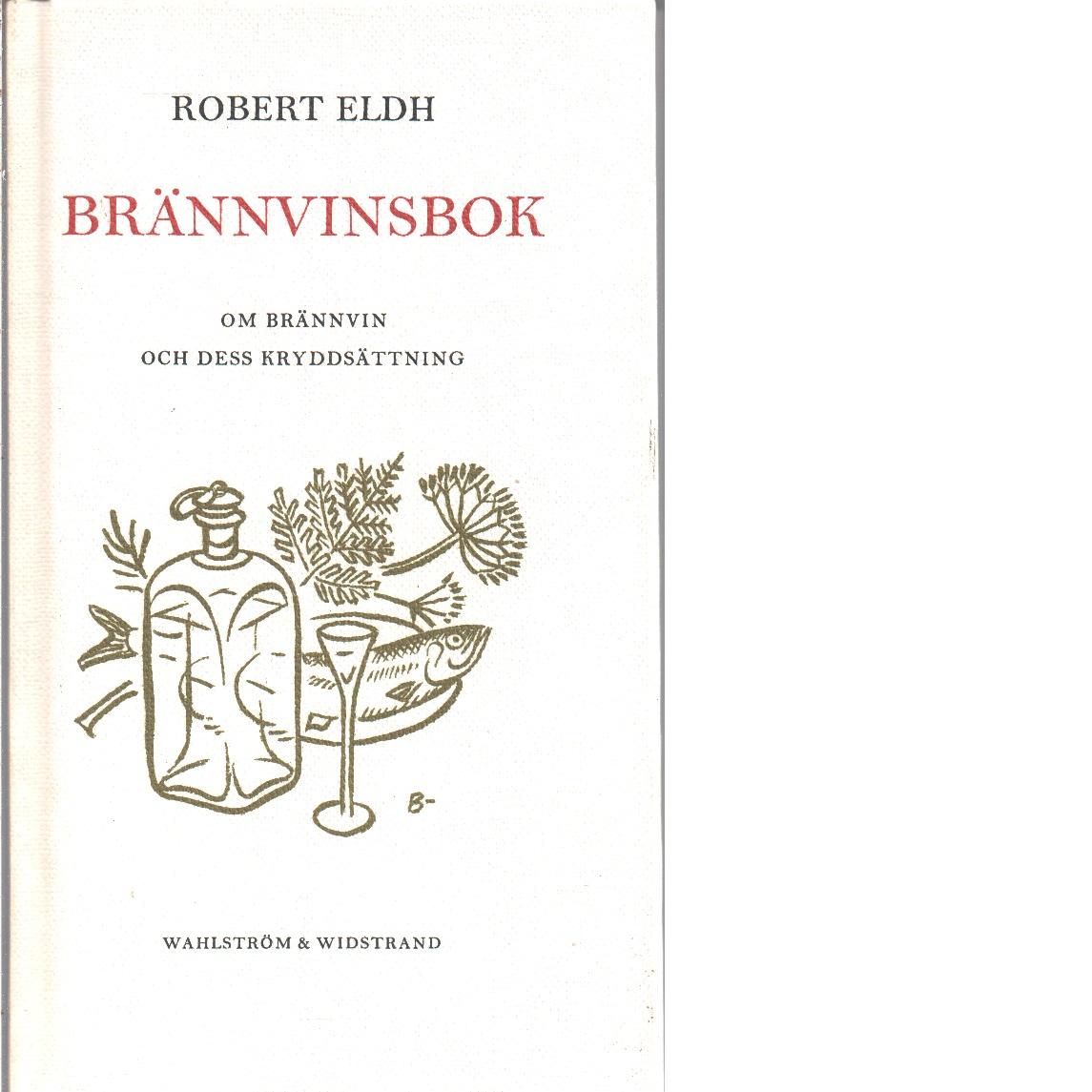 Brännvinsbok : om brännvin och dess kryddsättning - Eldh, Robert