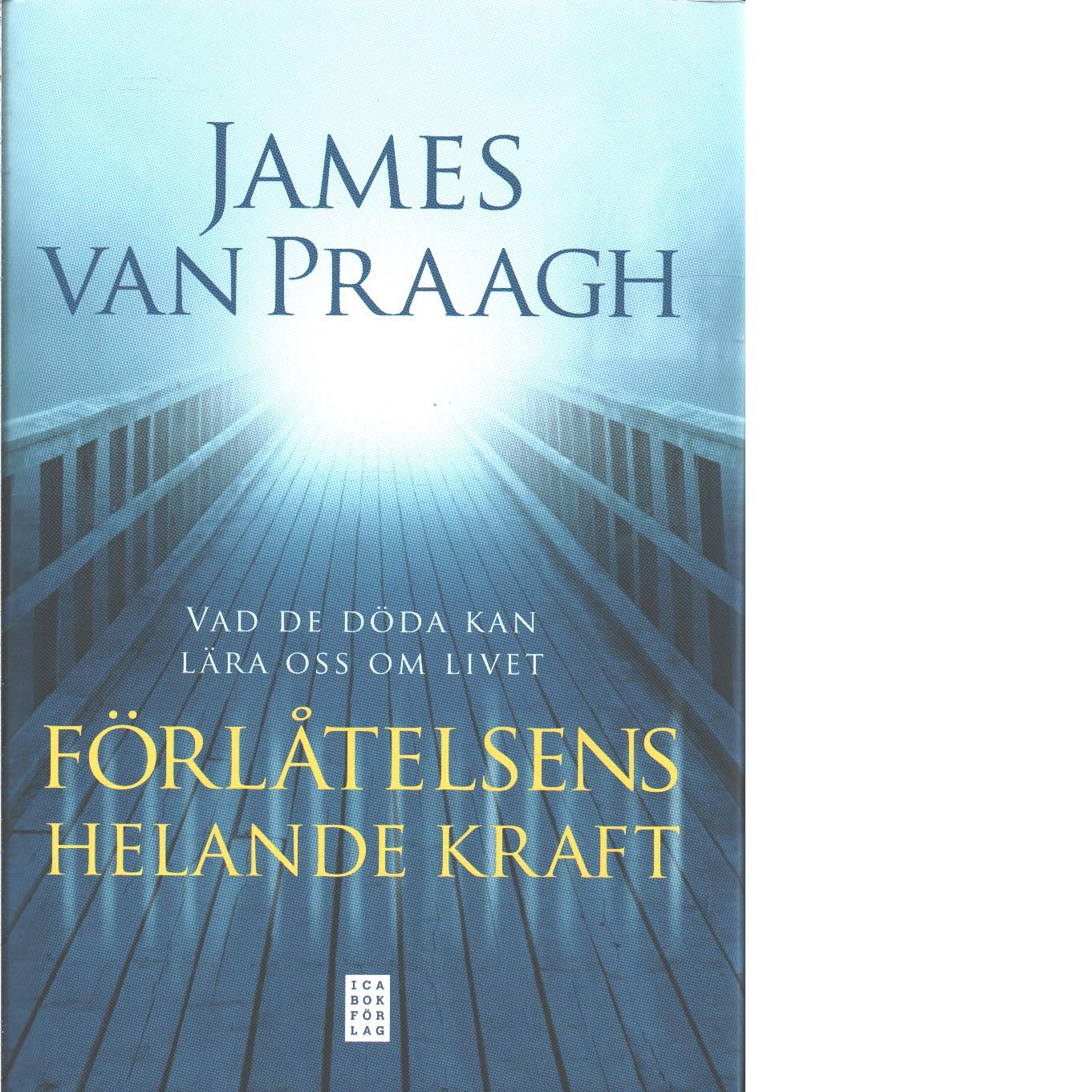 Förlåtelsens helande kraft : vad de döda kan lära oss om livet  - Van Praagh, James