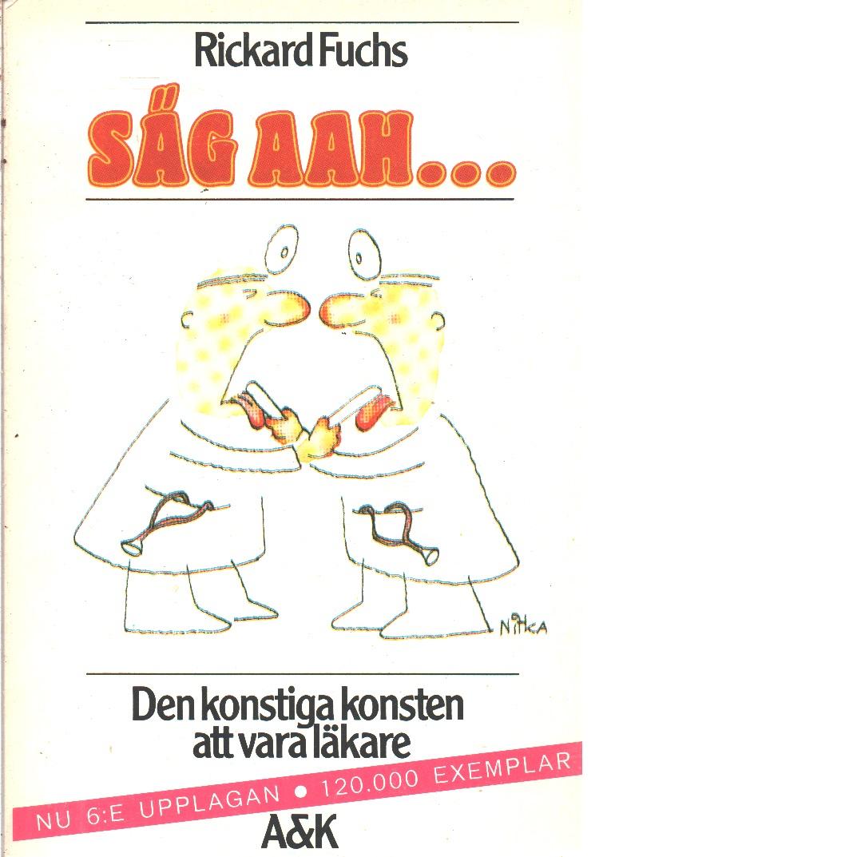 Säg aah --- : den konstiga konsten att vara läkare - Fuchs, Rickard