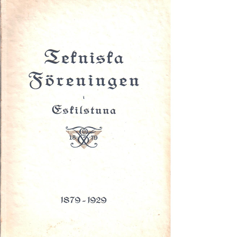 Tekniska föreningen i Eskilstuna 1879-1929 : Minnesskrift  - Landqvist, Verner