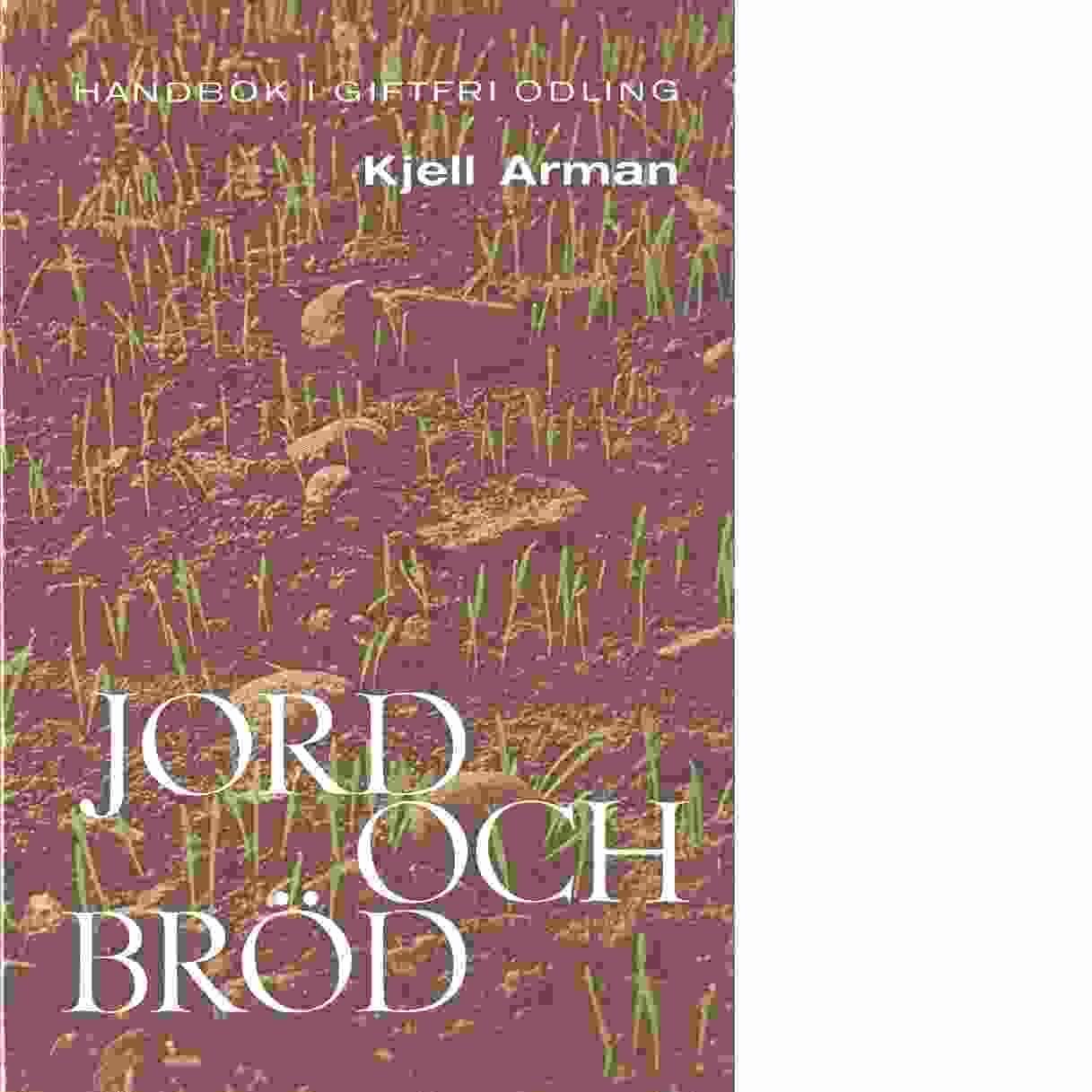 Jord och bröd : en handbok i giftfri odling - Arman, Kjell