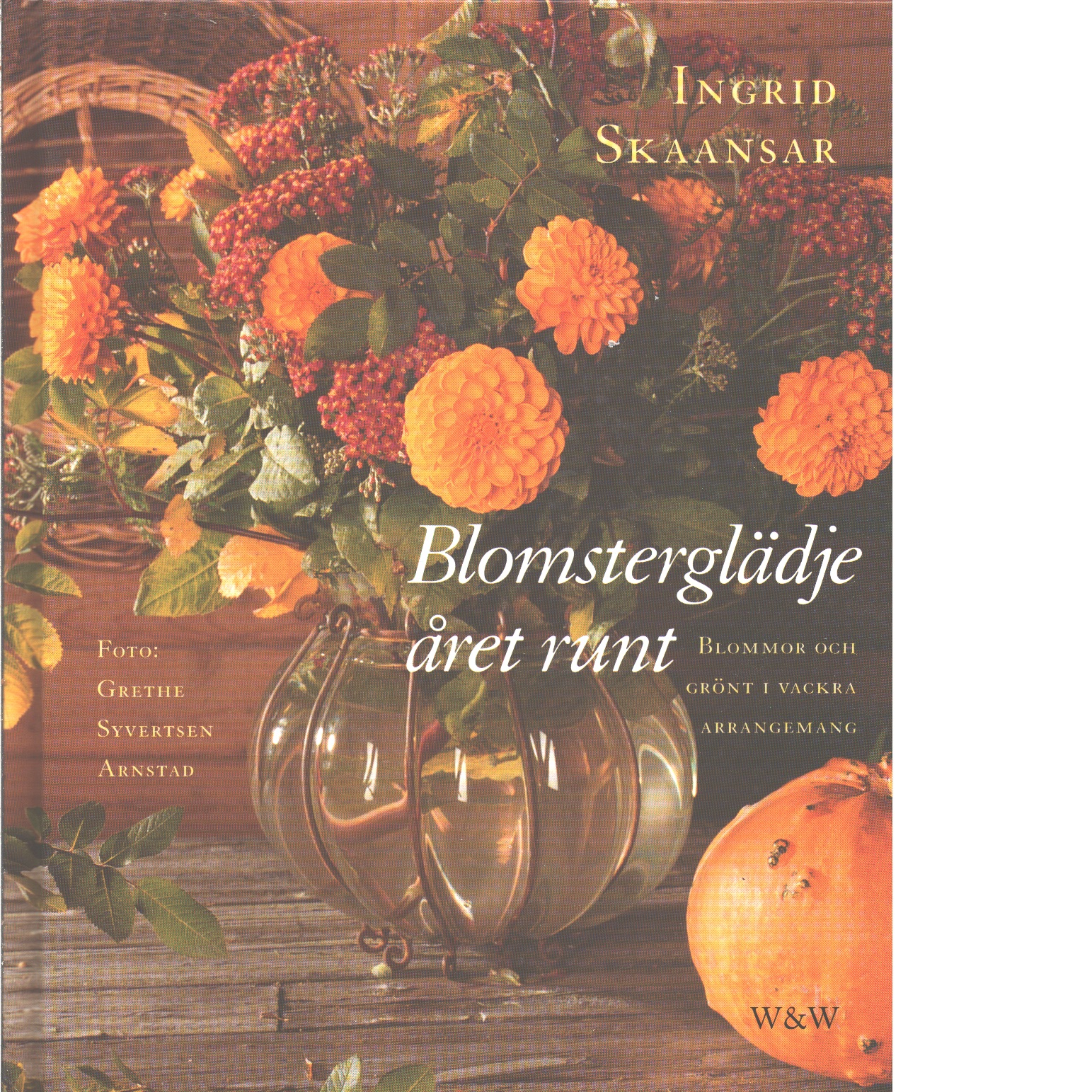 Blomsterglädje året runt : blommor och grönt i vackra arrangemang  - Skaansar, Ingrid