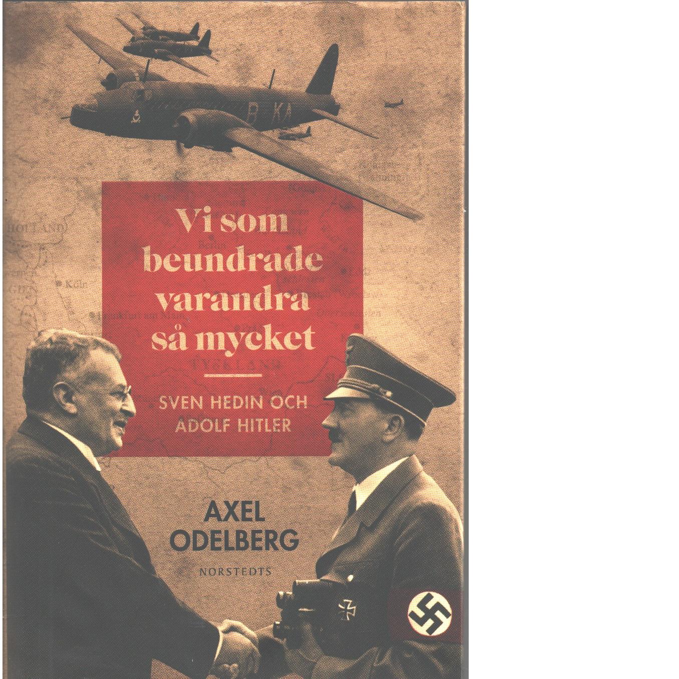 Vi som beundrade varandra så mycket : Sven Hedin och Adolf Hitler  - Odelberg, Axel