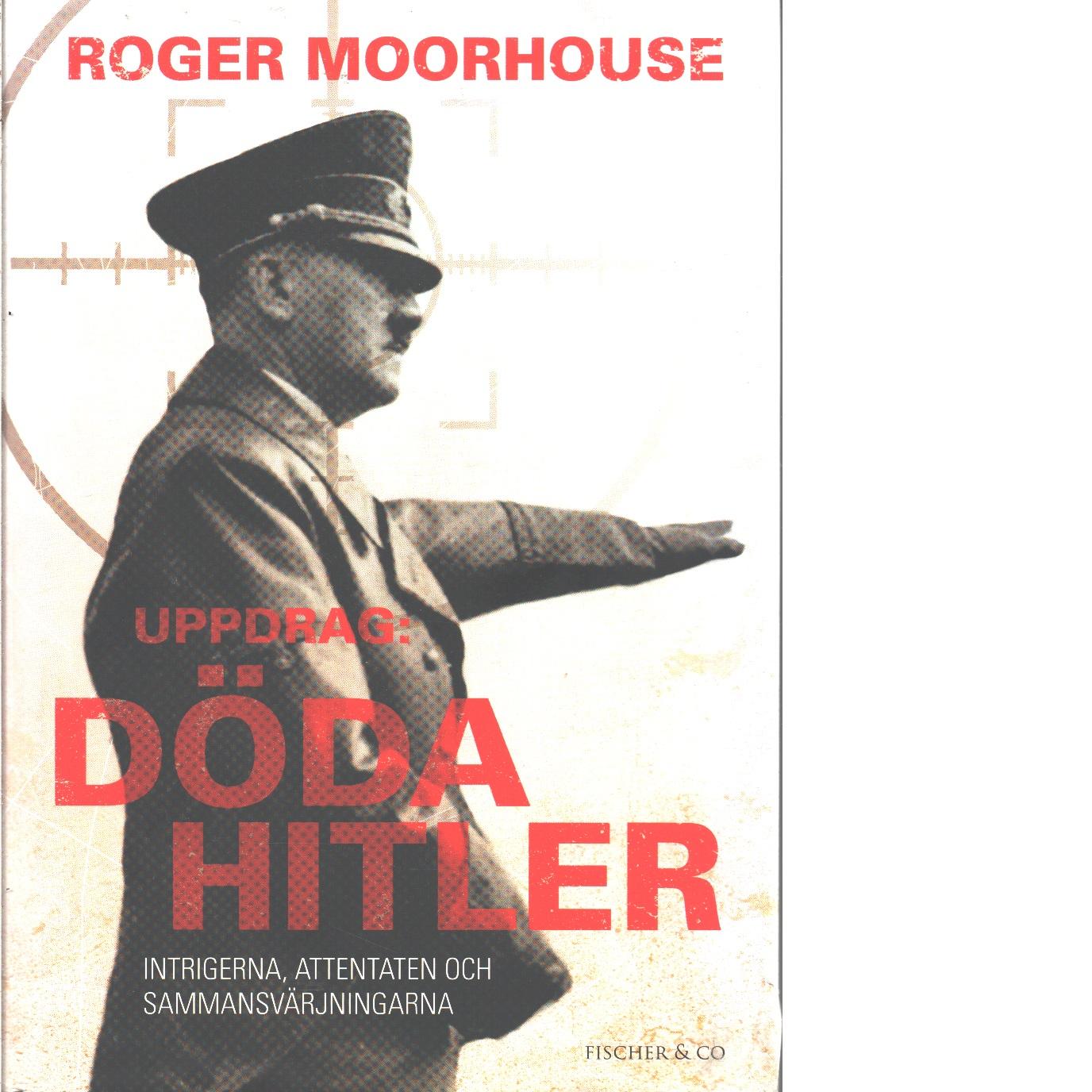 Uppdrag: döda Hitler : intrigerna, attentaten och sammansvärjningarna  - Moorhouse, Roger