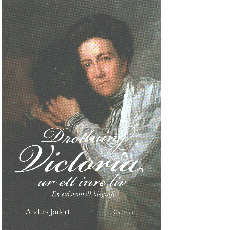 Drottning Victoria : ur ett inre liv : en existentiell biografi  - Jarlert, Anders