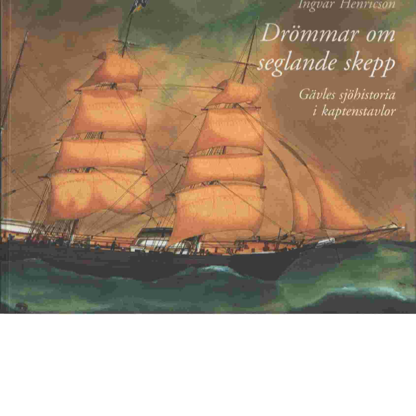 Drömmar om seglande skepp  : Gävles sjöhistoria i kaptenstavlor - Henricson, Ingvar