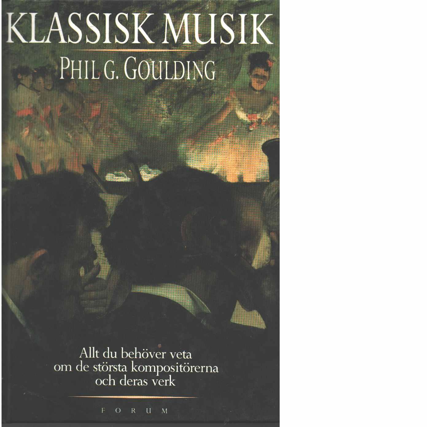 Klassisk musik : allt du behöver veta om de största kompositörerna och deras främsta verk  - Goulding, Phil G