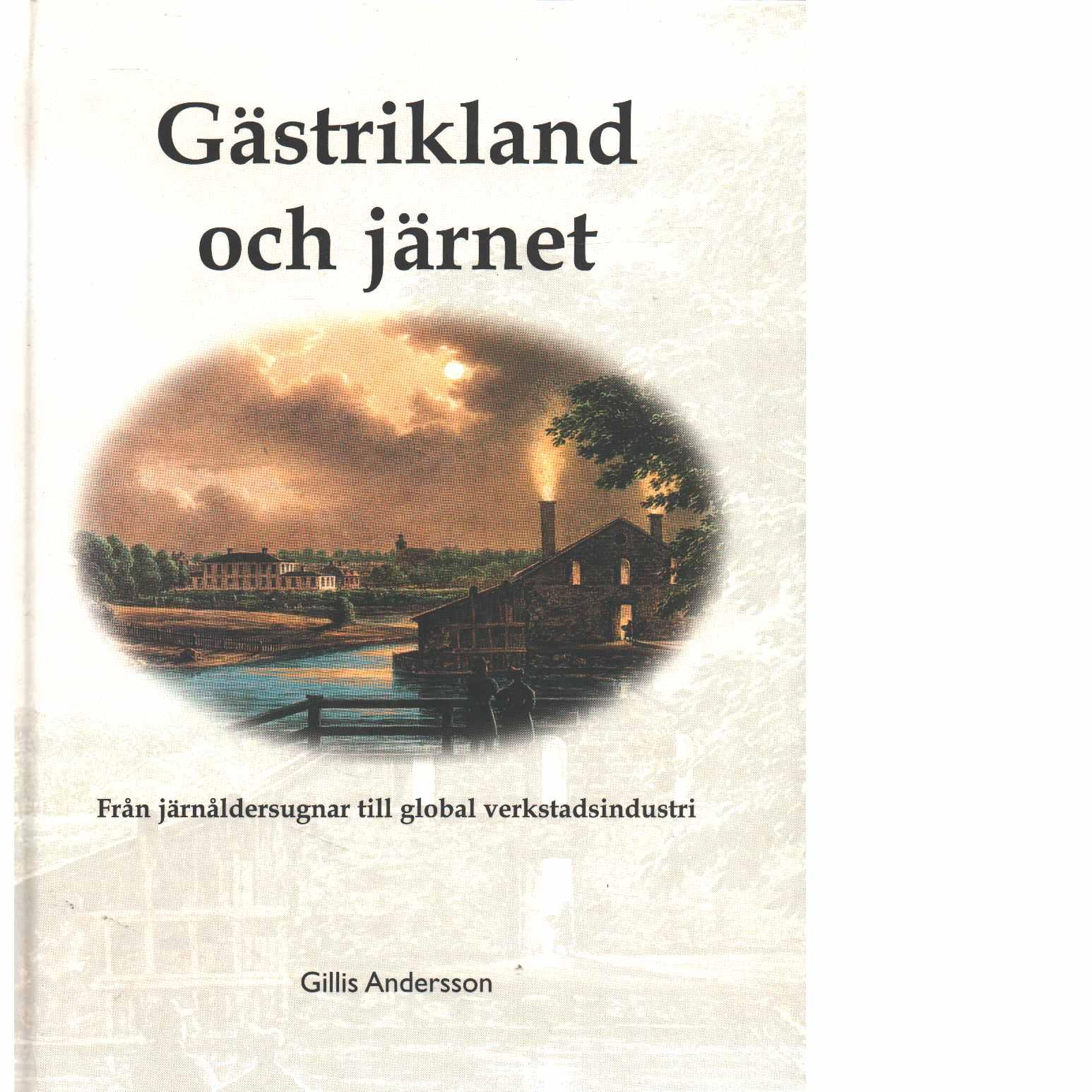 Gästrikland och järnet : från järnåldersugnar till global verkstadsindustri  - Andersson, Gillis