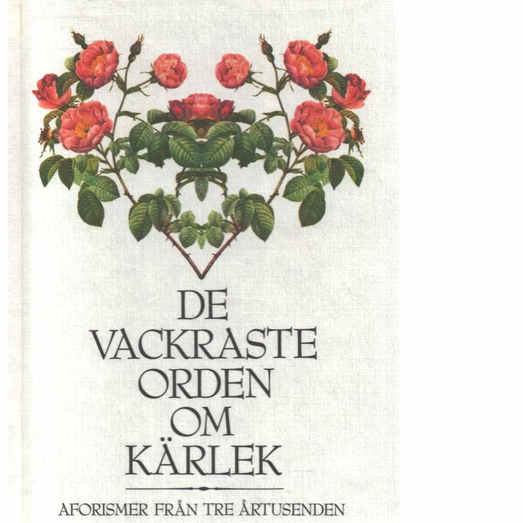 De vackraste orden om kärlek : aforismer från tre årtusenden  - Red.