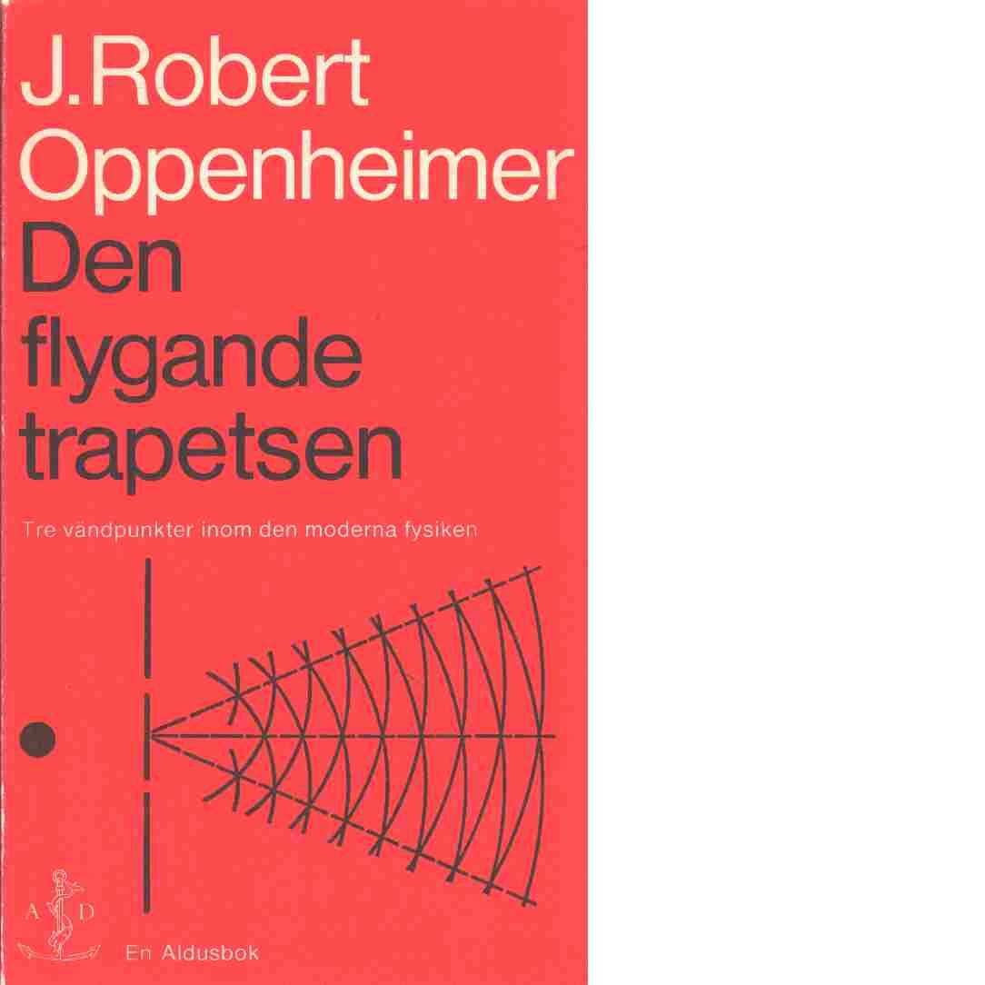Den flygande trapetsen: tre vändpunkter inom den moderna fysiken - Oppenheimer, J.Robert