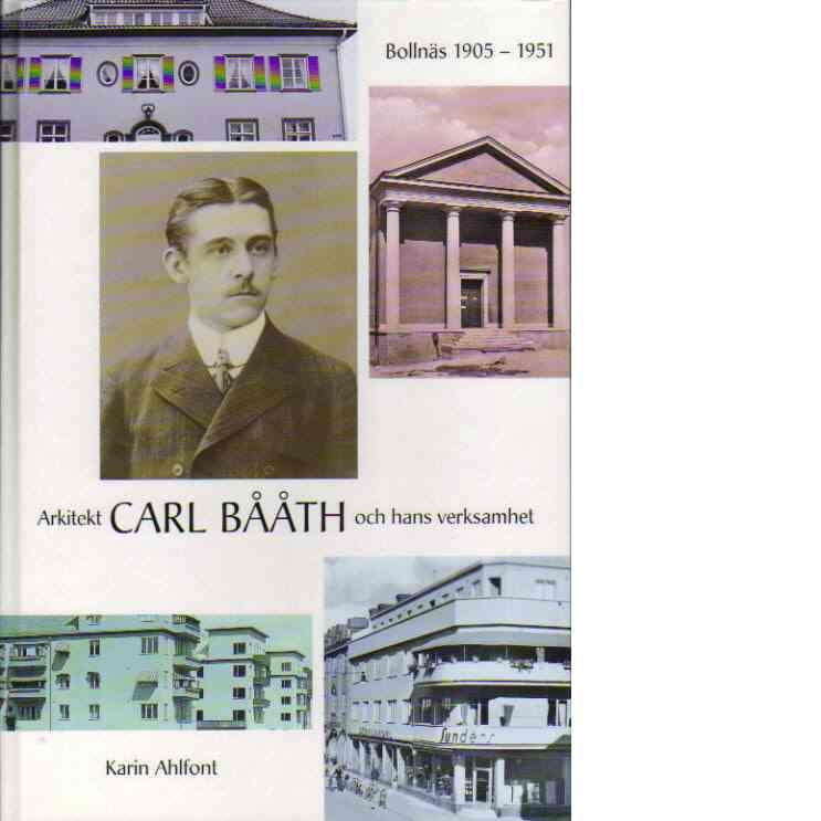 Arkitekt Carl Bååth och hans verksamhet - Bollnäs 1905-1951 - Ahlfont, Karin