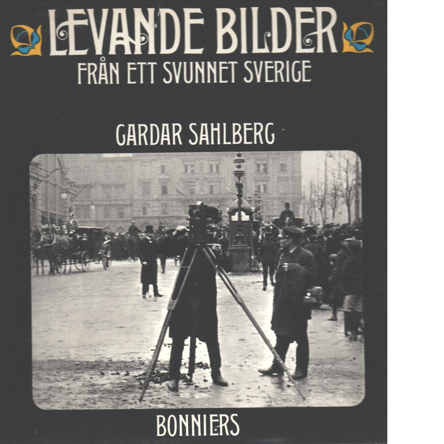 Levande bilder från ett svunnet Sverige : 1897-1913 - Sahlberg, Gardar