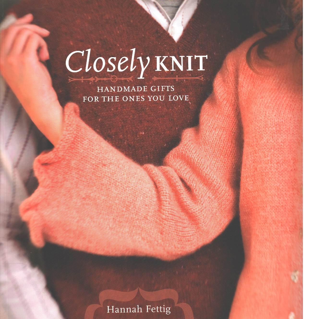 Closely Knit: Handmade Gifts For The Ones You Love - Fettig, Hannah
