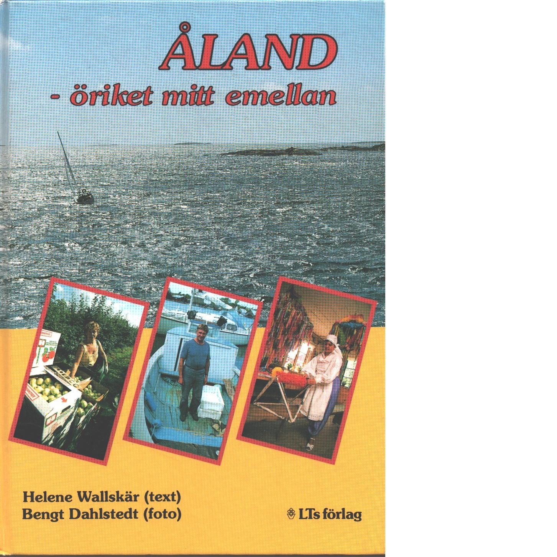 Åland : öriket mitt emellan - Wallskär, Helene  och Dahlstedt, Bengt
