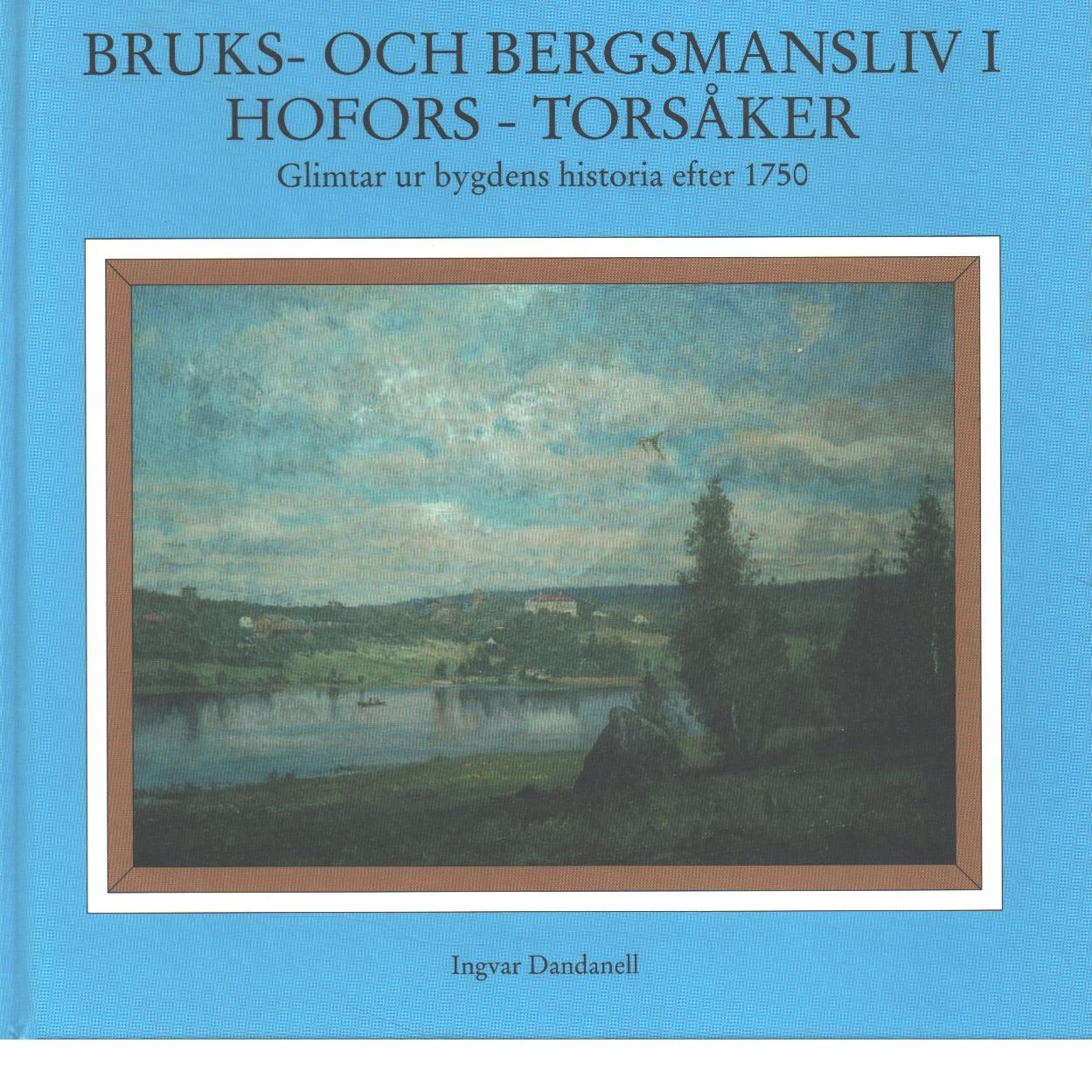 Bruks- och bergsmansliv i Hofors - Torsåker : glimtar ur bygdens historia efter 1750 - Dandanell, Ingvar