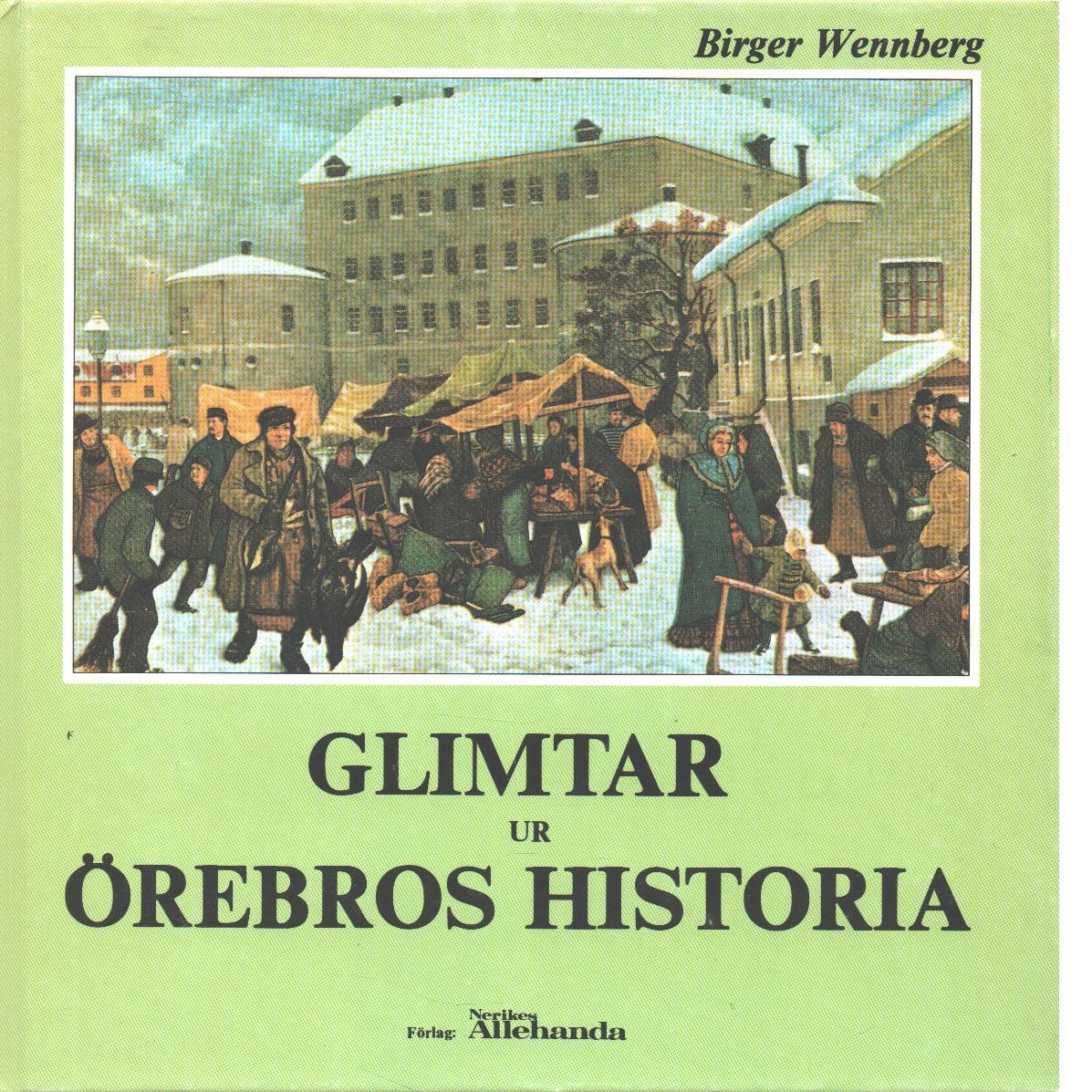 Glimtar ur Örebros historia - Wennberg, Birger