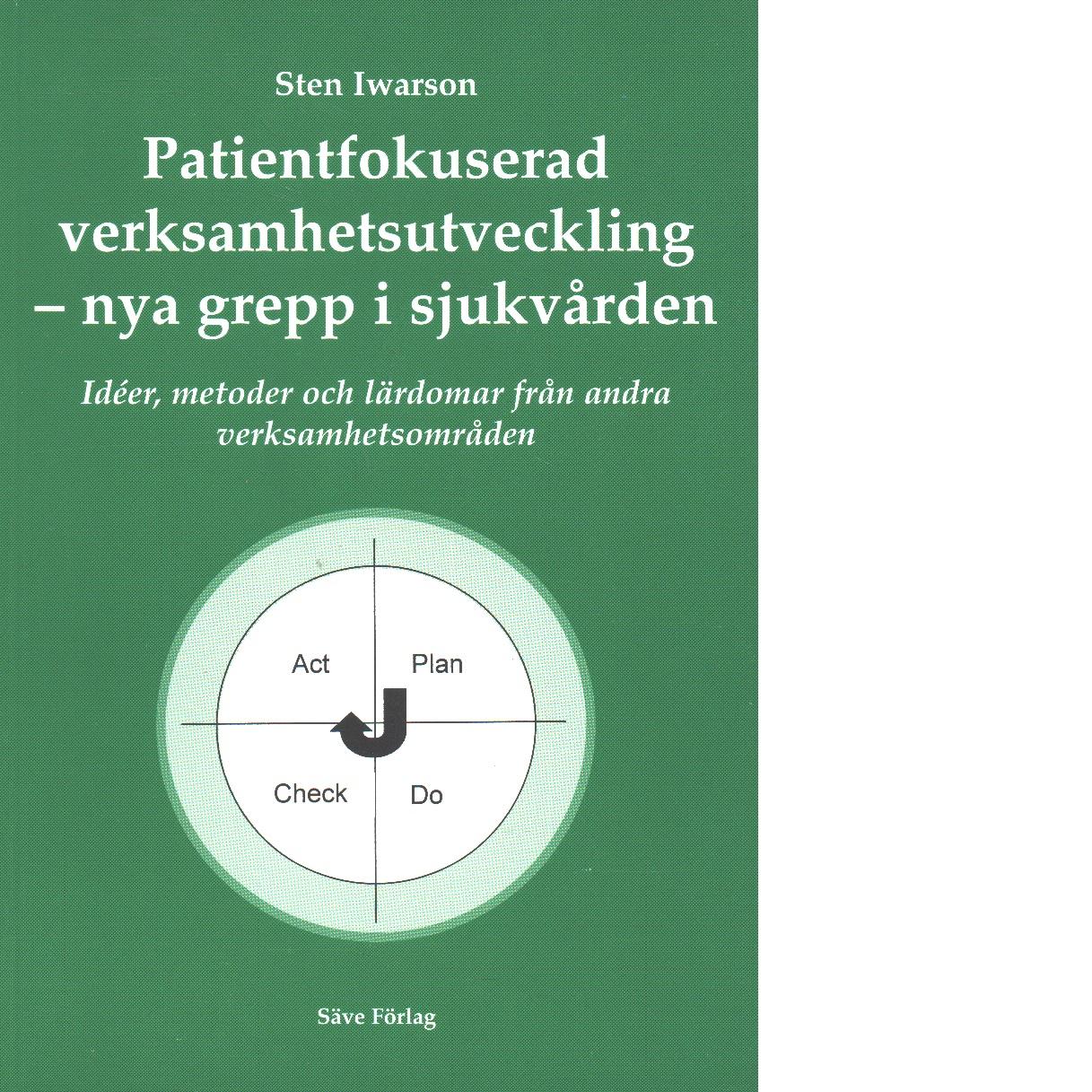 Patientfokuserad verksamhetsutveckling - nya grepp i sjukvården : idéer, metoder och lärdomar från andra verksamhetsområden - Iwarson, Sten