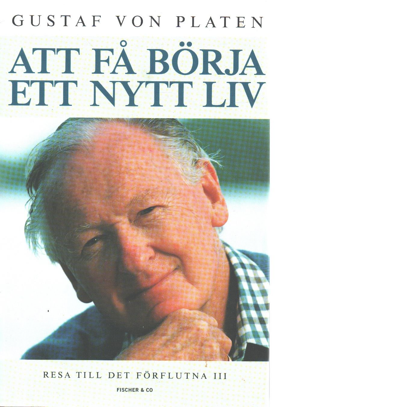 Resa till det förflutna : minnen. [D.] 3, Att få börja ett nytt liv - Platen, Gustaf von