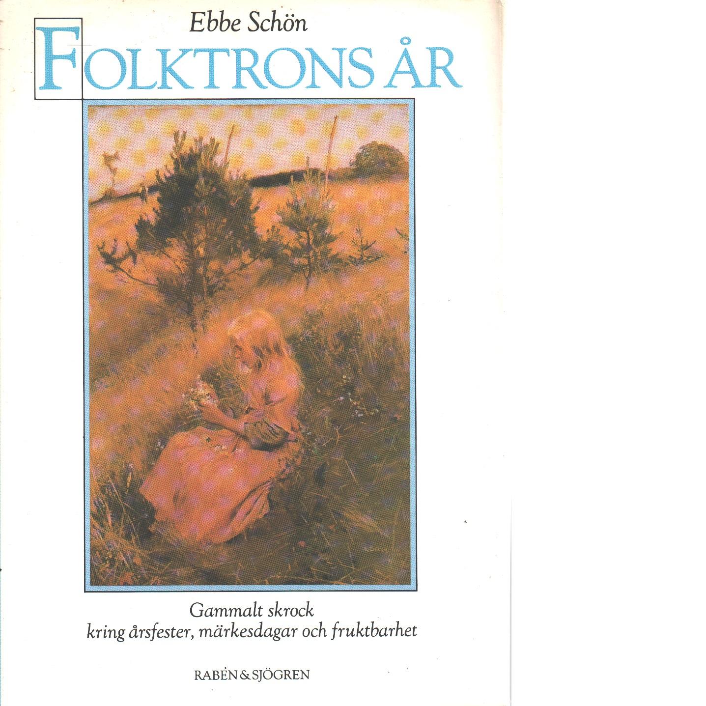 Folktrons år : gammalt skrock kring årsfester, märkesdagar och fruktbarhet - Schön, Ebbe