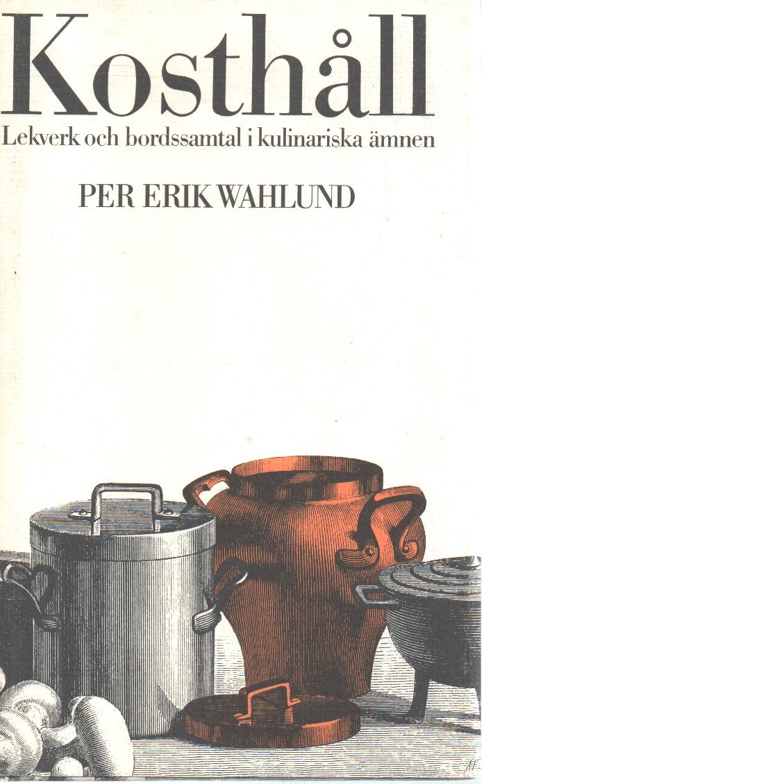 Kosthåll : lekverk och bordssamtal i kulinariska ämnen - Wahlund, Per Eri