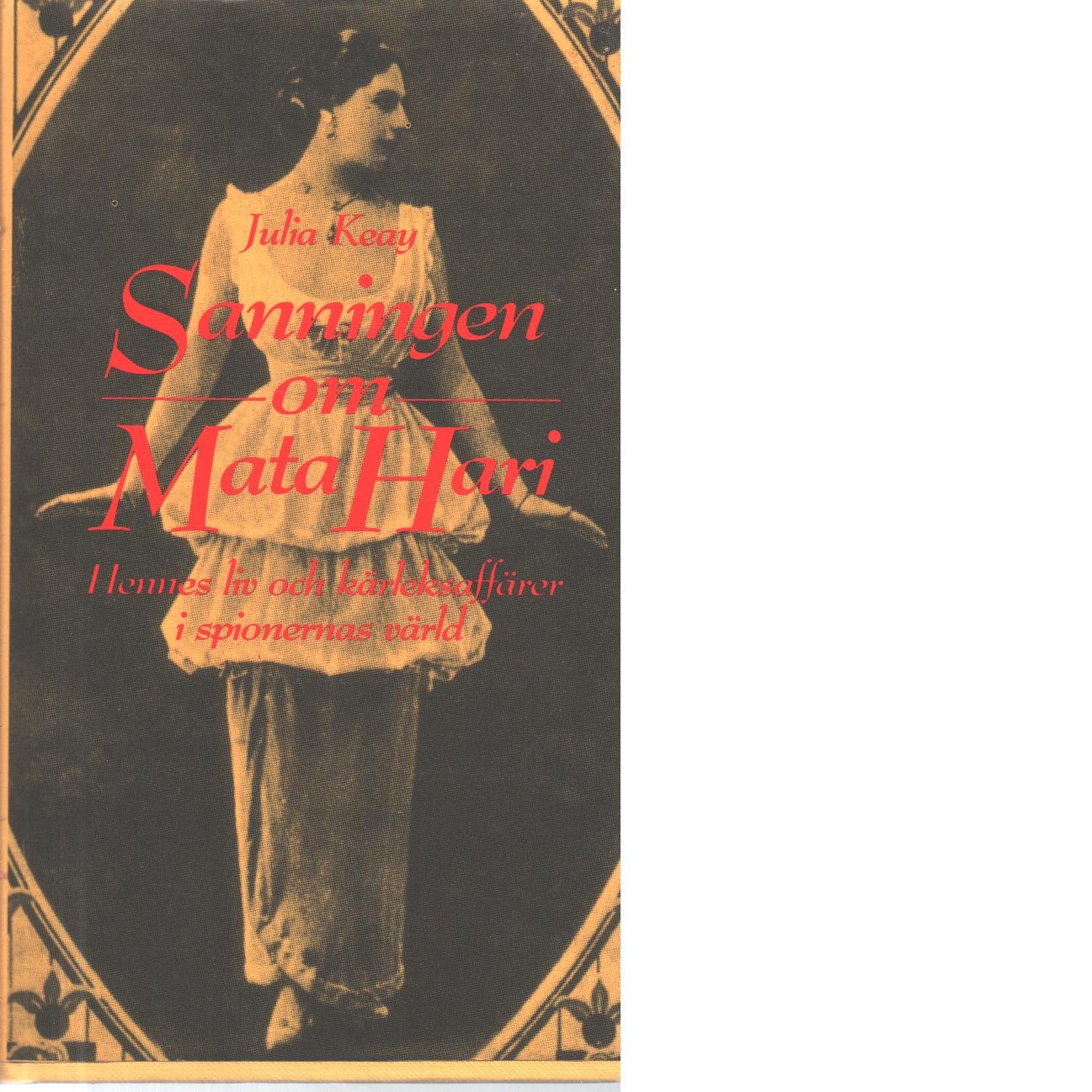 Sanningen om Mata Hari : [hennes liv och kärleksaffärer i spionernas värld] - Keay, Julia