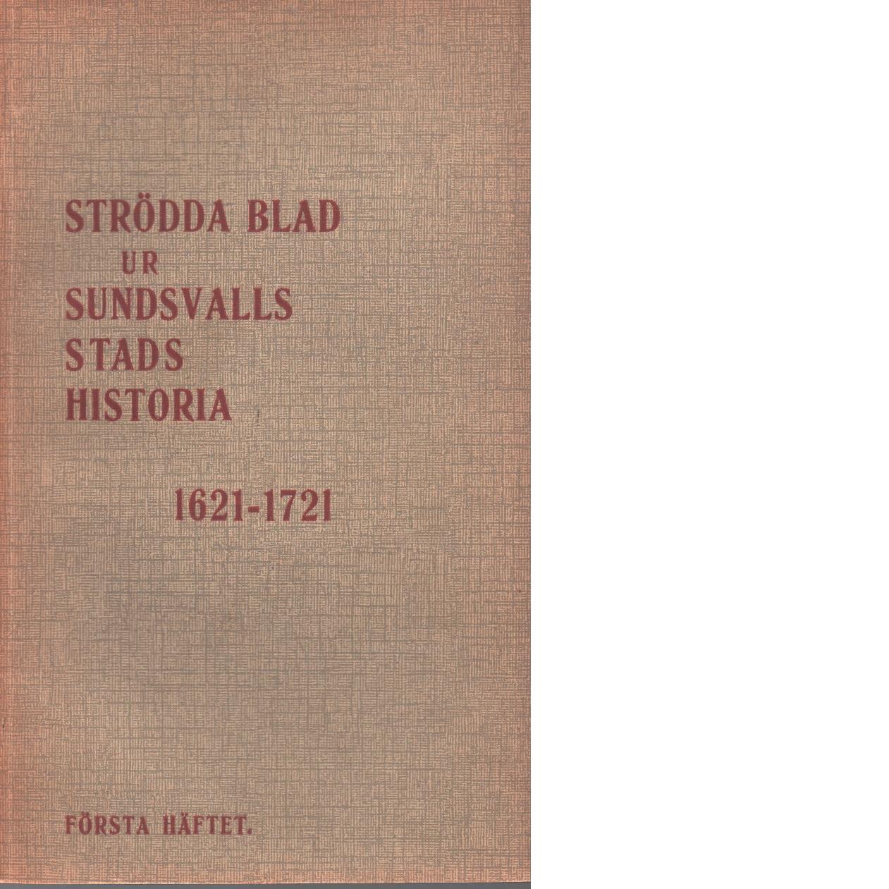 Strödda blad ur sundsvalls stads historia : 1621-1721. h. 1 - Sandeberg, Svante Af
