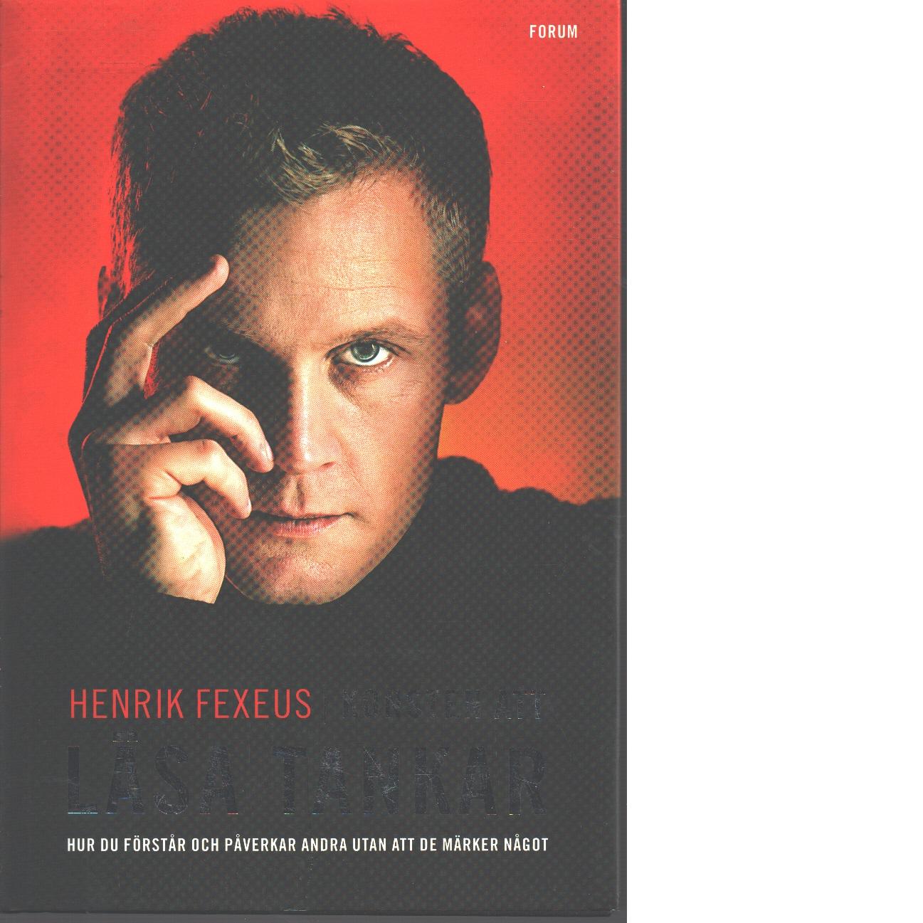 Konsten att läsa tankar : hur du förstår och påverkar andra utan att de märker något - Fexeus, Henrik