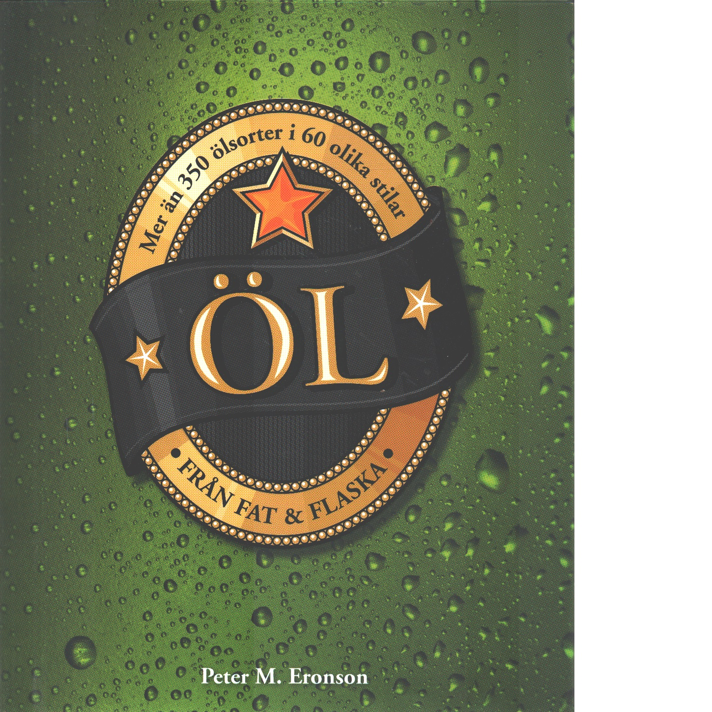 Öl från fat & flaska : mer än 350 sorter i 60 olika stilar - Eronson, Peter M.