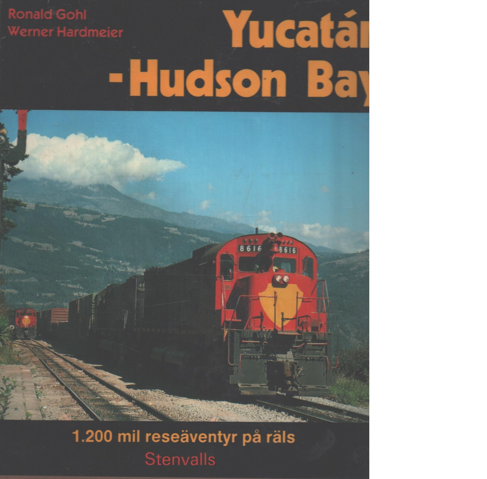 Yucatán - Hudson Bay : 1200 mil reseäventyr på räls - Gohl, Ronald och Hardmeier, Werner