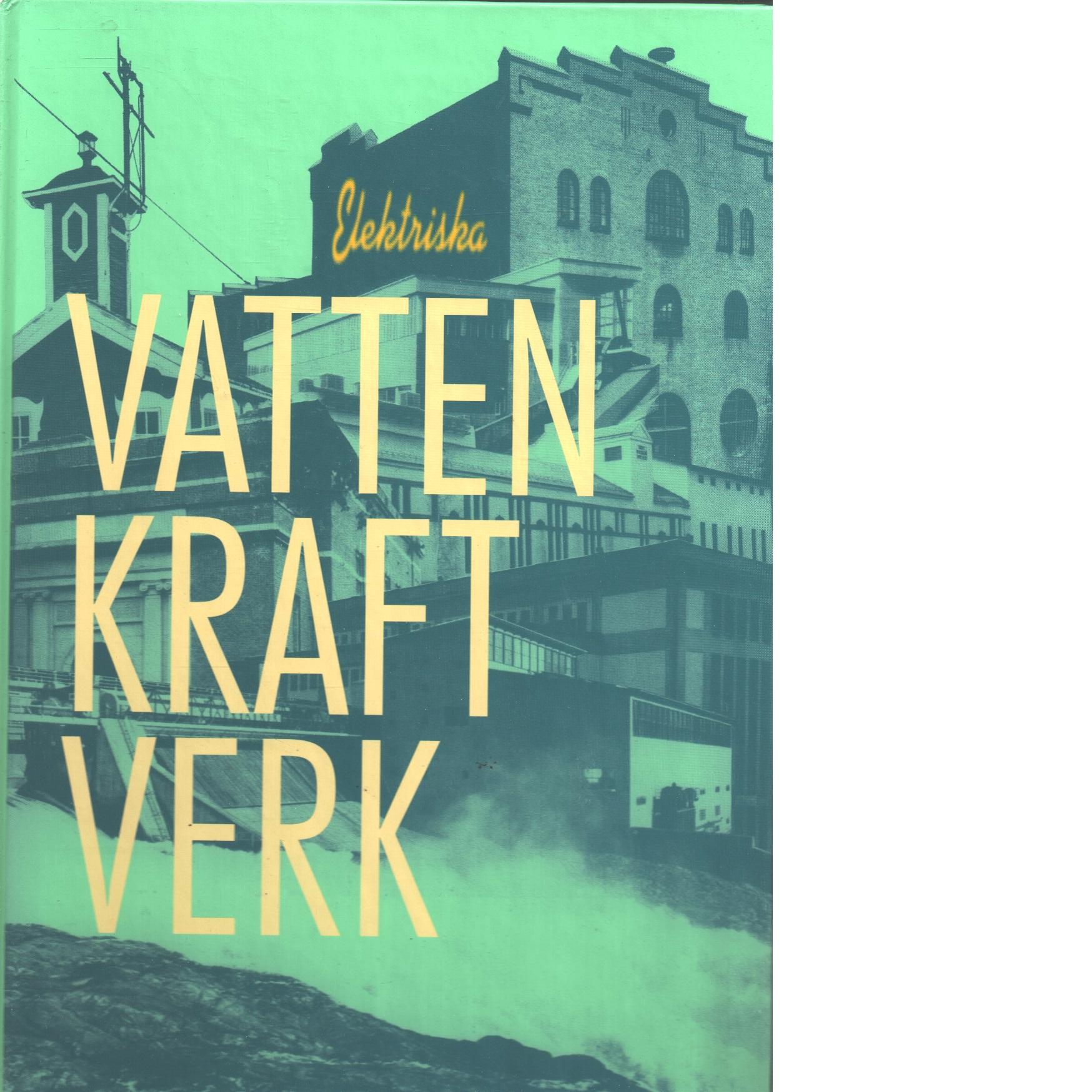 Elektriska vattenkraftverk : kulturhistoriskt värdefulla anläggningar 1891-1950 - Brunnström, Lasse och Spade, Bengt