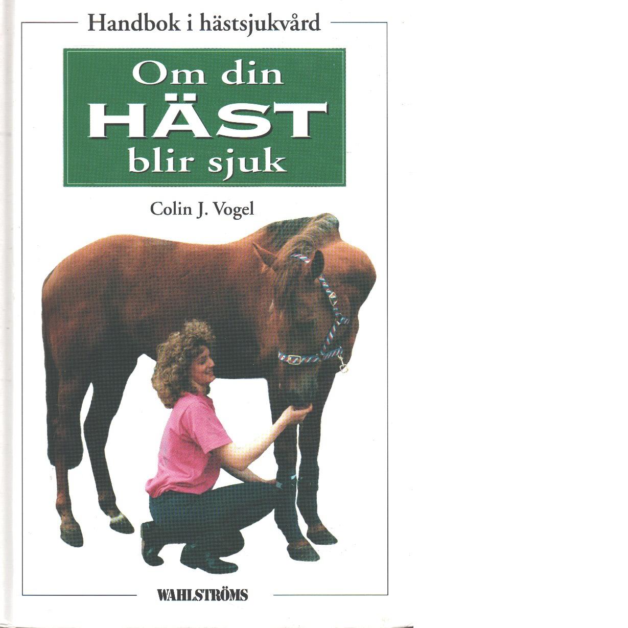 Om din häst blir sjuk : handbok i hästsjukvård - Vogel, Colin J.