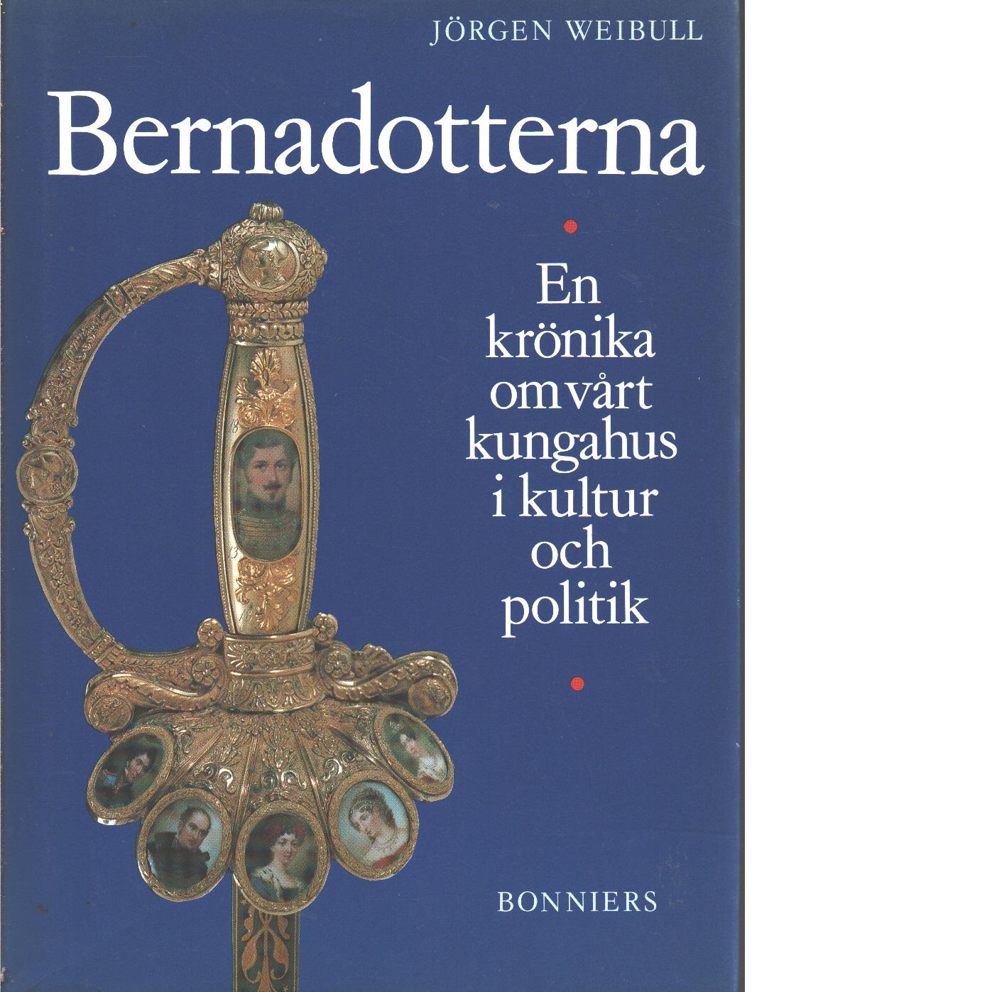 Bernadotterna : en krönika om vårt kungahus i kultur och politik - Weibull, Jörgen
