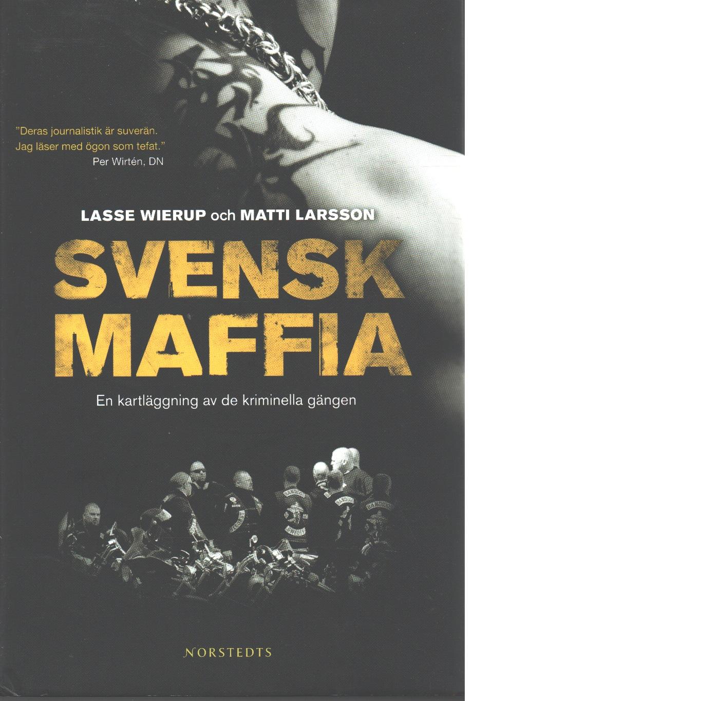 Svensk maffia : en kartläggning av de kriminella gängen - Wierup, Lasse och Larsson, Matti
