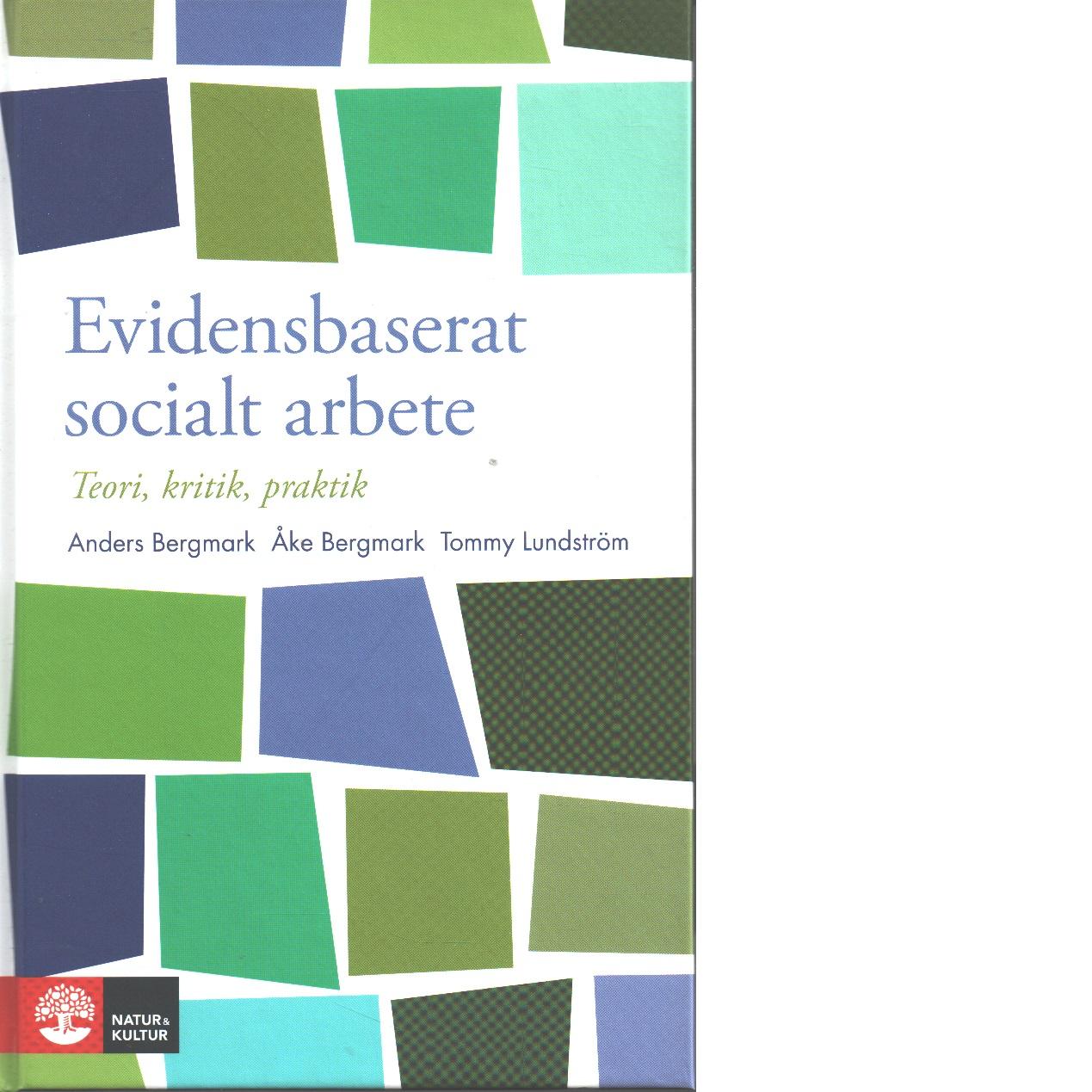 Evidensbaserat socialt arbete : teori, kritik, praktik - Bergmark, Anders och Bergmark, Åke samt Lundström, Tommy