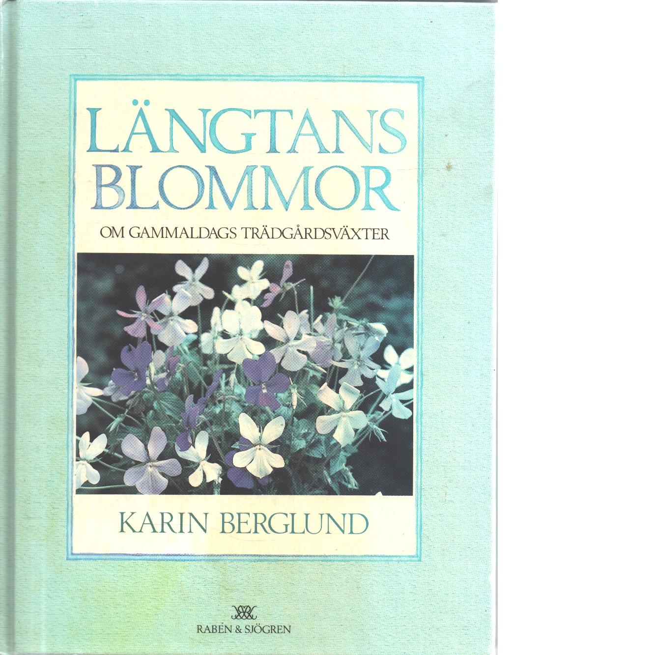 Längtans blommor : om gammaldags trädgårdsväxter - Berglund, Karin