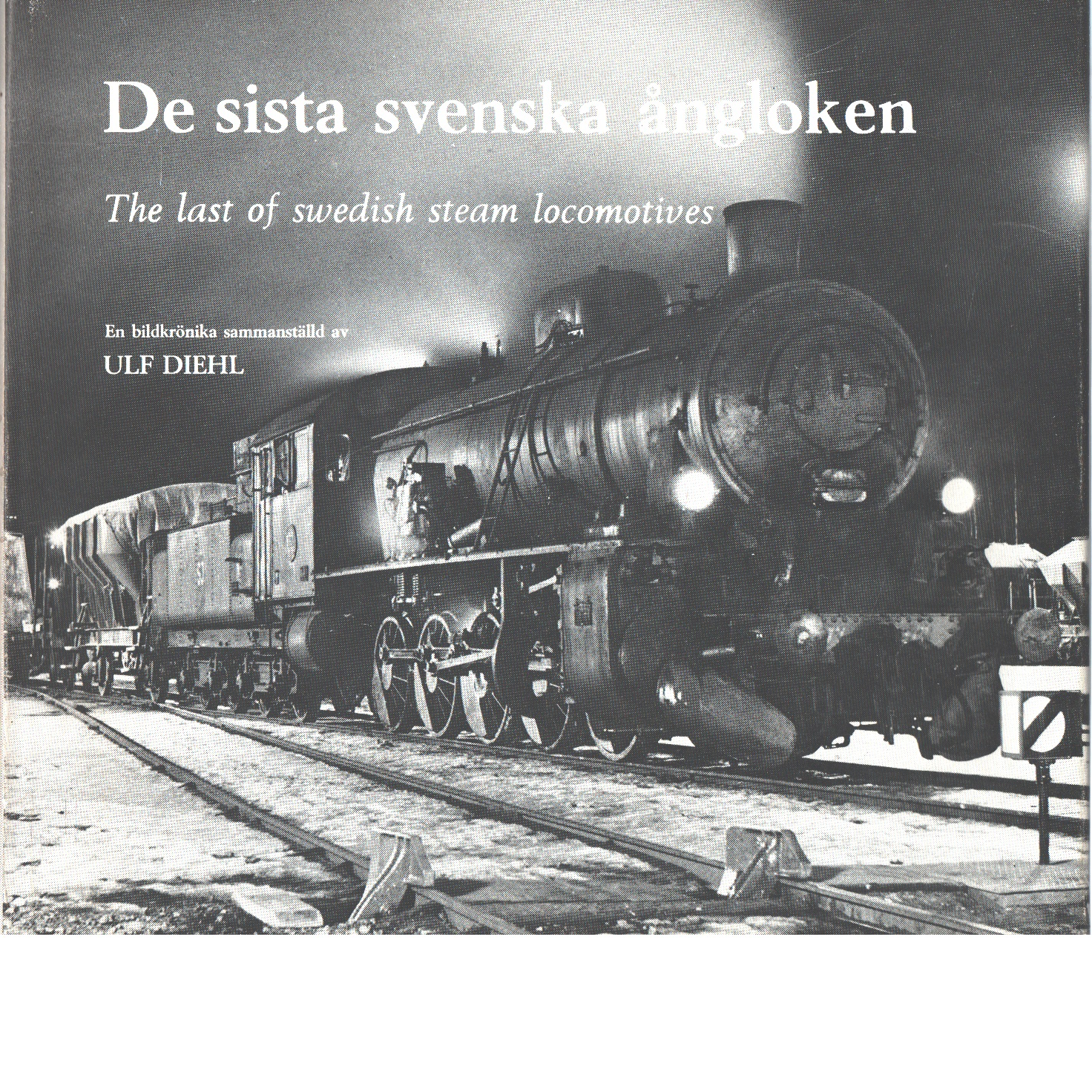 De sista svenska ångloken : en bildkrönika = The last of Swedish steam locomotives - Diehl, Ulf