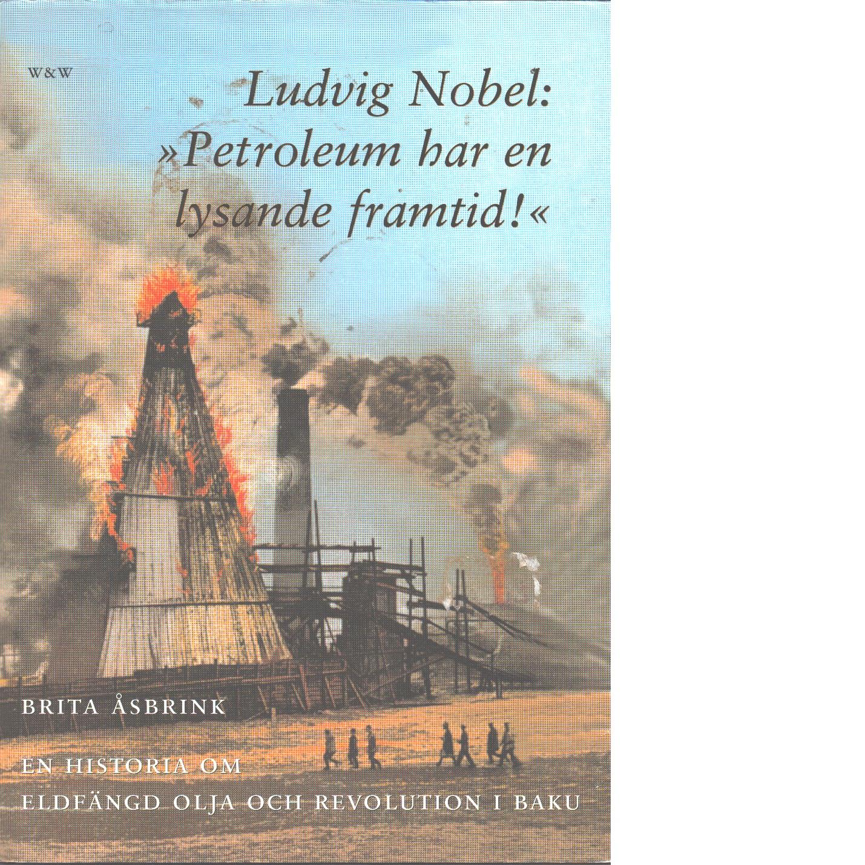 """Ludvig Nobel: """"Petroleum har en lysande framtid"""" : en historia om eldfängd olja och revolution i Baku - Åsbrink, Brita,"""
