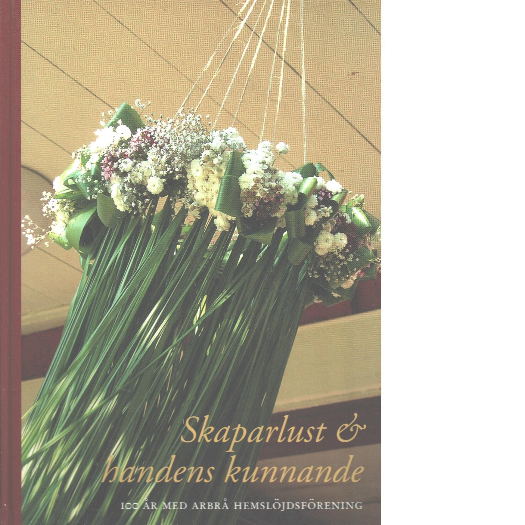 Skaparlust och handens kunnande : 100 år med Arbrå hemslöjdsförening - Red.