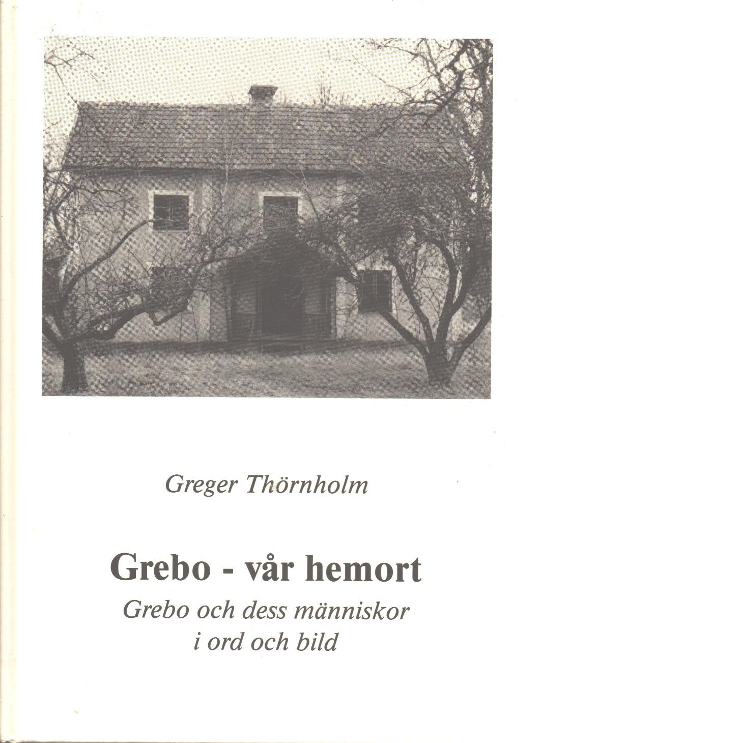 Grebo - vår hemort : Grebo och dess människor i ord och bild - Thörnholm, Greger