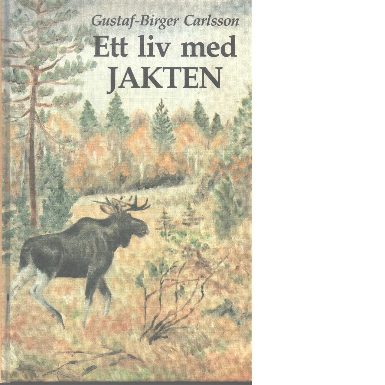 Ett liv med jakten : berättelser - Carlsson, Gustaf-Birger